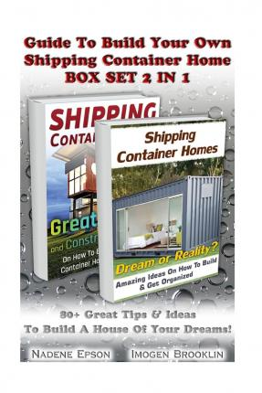 Guide to Build Your Own Shipping Container Home Box Set 2 in 1 : 80+ Great Tips & Ideas to Build a House of Your Dreams!: (Tiny House Living, Shipping Container, Shipping Container Home)