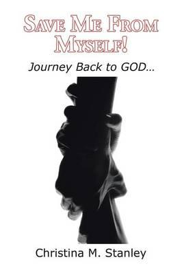 Save Me from Myself! : Journey Back to God...