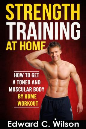 Strength Training at Home : How to Get a Toned and Muscular Body by Home Workout