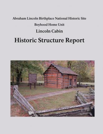 Lincoln Cabin Historic Structure Report : Abraham Lincoln Birthplace National Historic Site Boyhood Home Unit