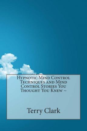 Hypnotic Mind Control Techniques and Mind Control Stories You Thought You Knew