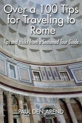 Over a 100 Tips for Traveling to Rome : Tips and Tricks from a Seasoned Tour Guide
