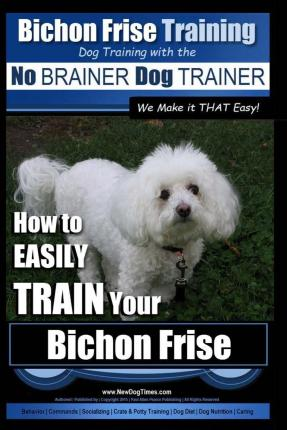 Bichon Frise Training - Dog Training with the No Brainer Dog Trainer We Make It That Easy! : How to Easily Train Your Bichon Frise