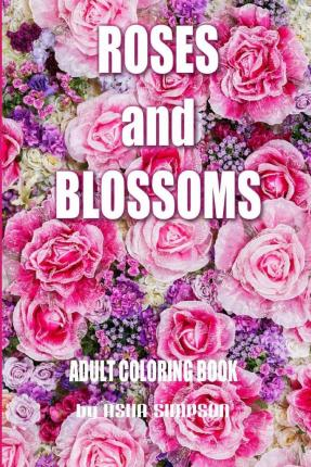 Adult Coloring Book: Roses and Blossoms : Paint and Color Flowers and Floral Designs