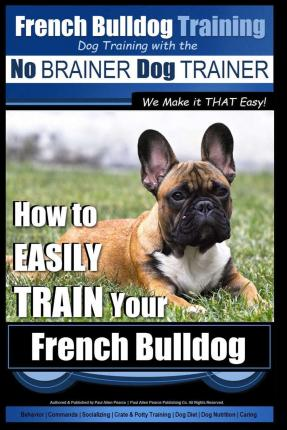 French Bulldog Training Dog Training with the No Brainer Dog Trainer We Make It That Easy!: How to Easily Train Your French Bulldog