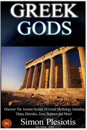Alquiler de libros electrónicos en línea Greek Gods : Discover the Ancient Secrets of Greek Mythology Including the Titans, Heracles, Zeus and Poseidon! Ancient Greece, Titans, Gods, Zeus, Hercules (Spanish Edition) PDF PDB CHM by Simon Plesiotis