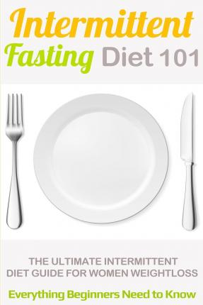 Intermittent Fasting Diet 101 : Intermittent Fasting for Beginners (2nd Edition + Bonus Chapter) - Intermittent Fasting Diet Guide for Weight Loss