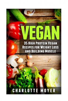 Vegan : 35 High Protein Vegan Recipes for Weight Loss and Building Muscle