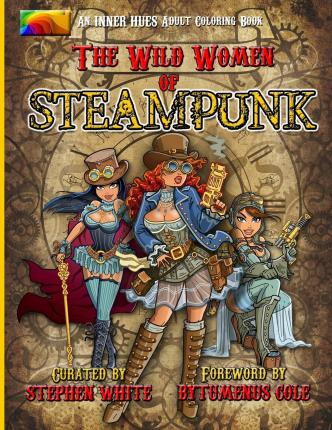 The Wild Women of Steampunk Adult Coloring Book : Fun, Fantasy, and Stress Reduction for Fans of Victorian Adventure, Cosplay, Science Fiction, and Costume Design