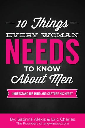 10 Things Every Woman Needs to Know about Men : Understand His Mind and Capture His Heart
