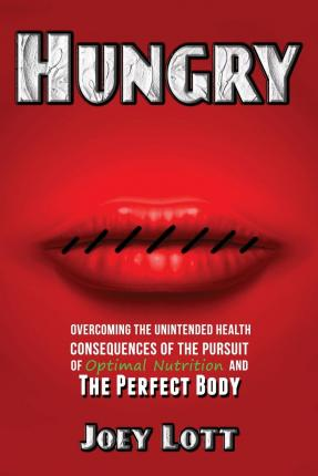 Hungry : Overcoming the Unintended Health Consequences of the Pursuit of Optimal Nutrition and the Perfect Body