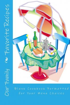 Our Family Favorite Recipes : Blank Cookbook Formatted for Your Menu Choices