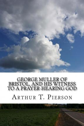 George Muller of Bristol, and His Witness to a Prayer-Hearing God