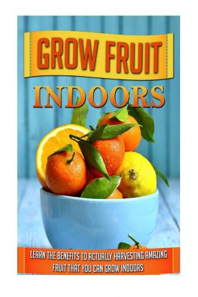 Grow Fruit Indoors : Learn the Benefits to Actually Harvesting Amazing Fruit That You Can Grow Indoors