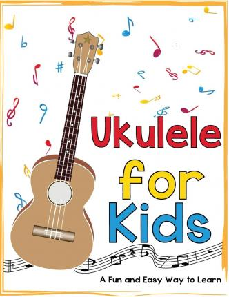 Ukulele for Kids : A Fun and Easy Way to Learn