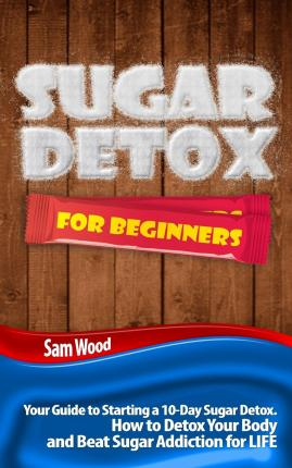 Sugar Detox for Beginners : Your Guide to Starting a 10-Day Sugar Detox (How to Detox Your Body and Beat Sugar Addiction for Life)