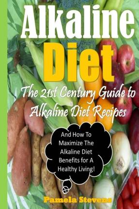 Alkaline Diet : The 21st Century Guide to Alkaline Diet Recipes and How to Maximize the Alkaline Diet Benefits!