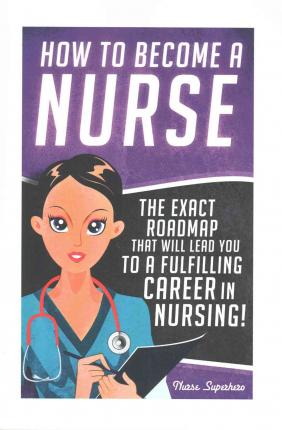How to Become a Nurse : The Exact Roadmap That Will Lead You to a Fulfilling Career in Nursing!