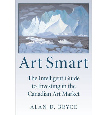 Art Smart: The Intelligent Guide to Investing in the Canadian Art Market by B...