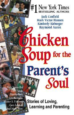 Chicken Soup for the Parents Soul : Stories of Loving, Learning, and Parenting : 101 Stories for New Parents, Old Parents, and Parents-to-be