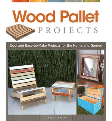 Wood Pallet Projects : Cool and Easy-to-make Projects for the Home and Garden