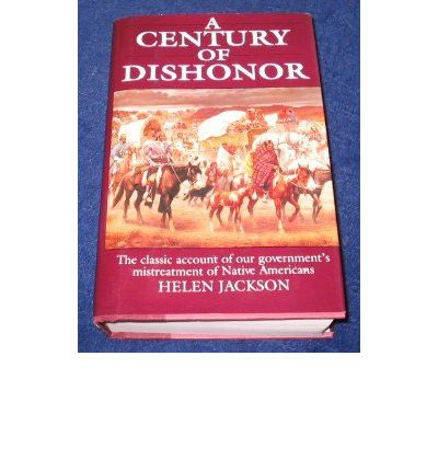 a century of dishonor Helen hunt jackson (october 18, 1830 - august 12, 1885) a novelist and a poet, helen jackson's remarkable a century of dishonor stirred public outrage over the us government's mistreatment of native americans.