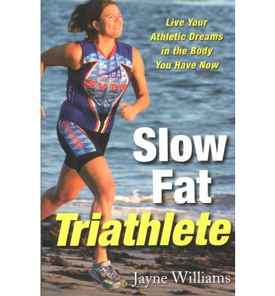 Slow Fat Triathlete : Live Your Athletic Dreams in the Body You Have Now