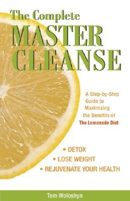 The Complete Master Cleanse : A Step-by-step Guide to Mastering the Benefits of the Lemona