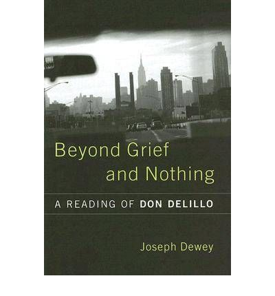 Beyond Grief and Nothing : A Reading of Don Delillo