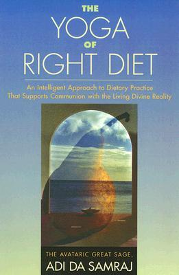 The Yoga of Right Diet : An Intelligent Approach to Dietary Practice That Supports Communion with the Living Divine Reality