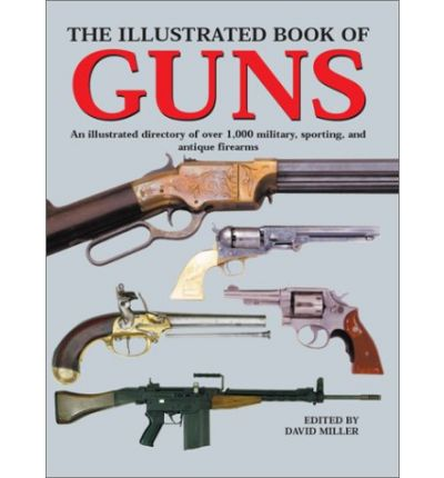 The Illustrated Book of Guns : An Illustrated Directory of over 1000 Military, Sporting and Antique Fire