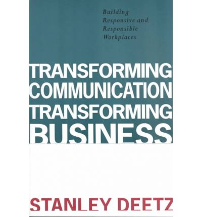 Transforming Communication, Transforming Business : Building Responsive and Responsible Workplaces