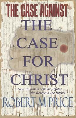 The Case Against the Case for Christ : A New Testament Scholar Refutes Lee Strobel