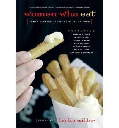 Women Who Eat : A New Generation on the Glory of Food