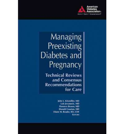 Managing Preexisting Diabetes and Pregnancy : Technical Reviews and Consensus Recommendations for Care