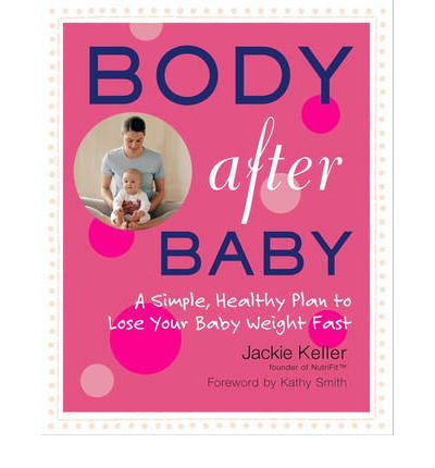 Body After Baby : A Simple Healthy Plan to Lose Your Babyweight Fast