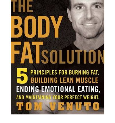 The Body Fat Solution : 5 Principles for Burning Fat, Building Lean Muscles, Ending Emotional Eating, and Maintaining Your Perfect Weight