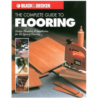 The Complete Guide to Flooring : Design, Planning and Installation for All Types of Flooring