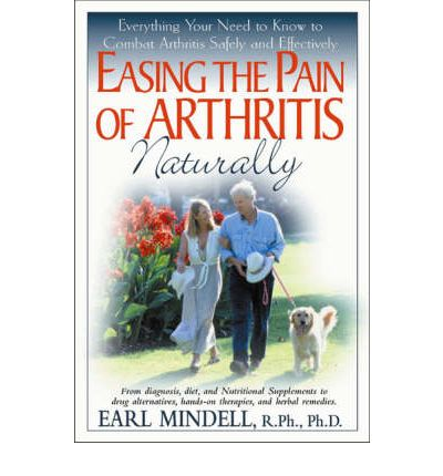 Easing the Pain of Arthritis Naturally : Everything You Need to Know to Combat Arthritis Safely and Effectively