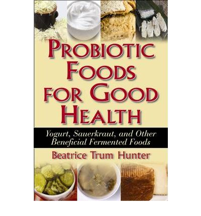 Probiotic Foods for Good Health : Yogurt, Sauerkraut, and Other Beneficial Fermented Foods