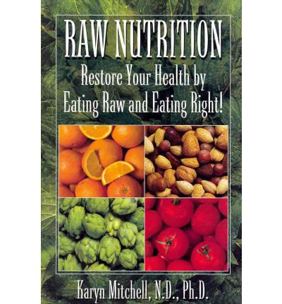 Raw Nutrition : Restore Your Health by Eating Raw and Eating Right