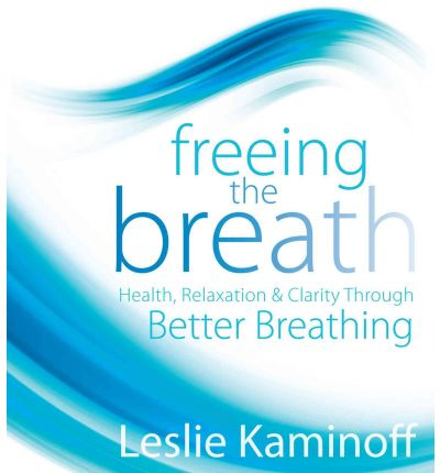 Freeing the Breath : Health, Relaxation, and Clarity Through Better Breathing