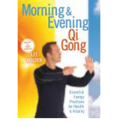 Morning and Evening QI Gong : Essential Energy Practices for Health and Vitality