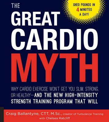 The Great Cardio Myth : Why Cardio Exercise Won't Get You Slim, Strong, or Healthy - And the New High-Intensity Strength Training Program That Will