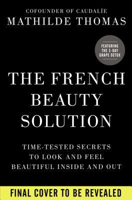 The French Beauty Solution : Time-Tested Secrets to Look and Feel Beautiful Inside and Out