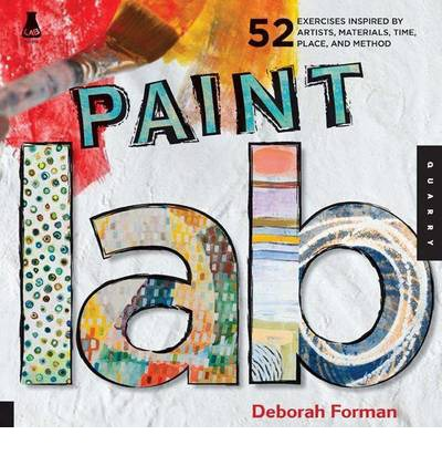 Paint Lab : 52 Creative Exercises Inspired by Artists, Materials, Time, Place, and Method