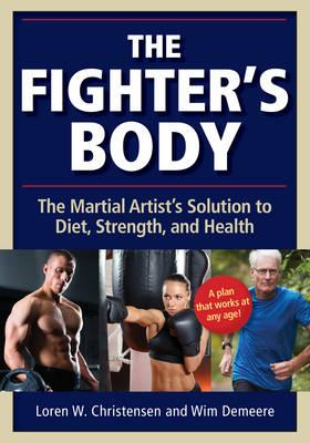The Fighter's Body : The Martial Artist's Solution to Diet, Strength, and Health