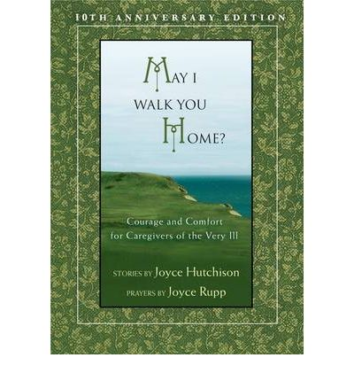 May I Walk You Home? : Courage and Comfort for Caregivers of the Very Ill