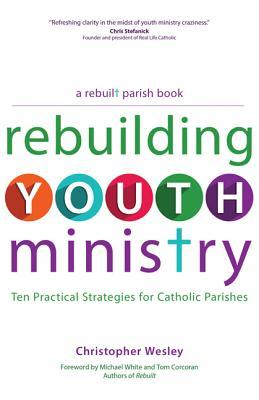 Rebuilding Youth Ministry : Ten Practical Strategies for Catholic Parishes