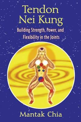 Tendon Nei Kung : Building Strength, Power, and Flexibility in the Joints